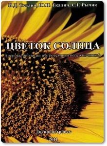 Цветок солнца: Основы биологии и агротехники подсолнечника - Ткалич И. Д.
