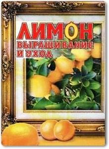 Лимоны. Уход и выращивание - Маркелова И. В.