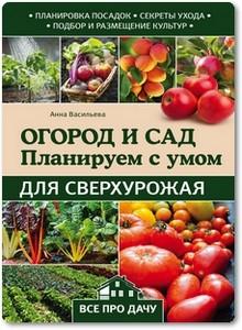 Огород и сад: планируем с умом для сверхурожая - Васильева А.