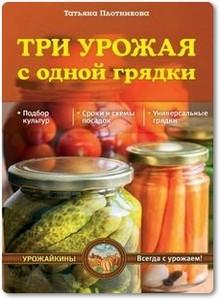 Три урожая с одной грядки - Плотникова Т. Ф.