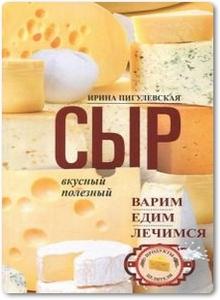Сыр вкусный, целебный: Варим, едим, лечимся - Пигулевская И. С.