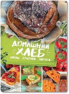 Домашний хлеб, лаваш, булочки, пироги - Артеменко Г.