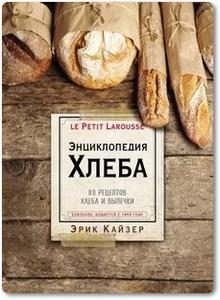 Энциклопедия хлеба: 80 рецептов хлеба и выпечки - Кайзер Э.