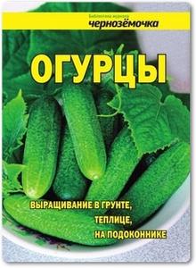 Огурцы: Выращивание в грунте, теплице, на подоконнике - Панкратова А. Б.