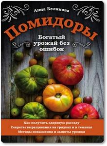 Помидоры: Богатый урожай без ошибок - Белякова А.