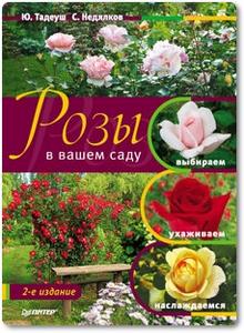 Розы в вашем саду: Выбираем, ухаживаем, наслаждаемся - Тадеуш Ю.