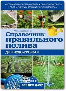 Справочник правильного полива для чудо-урожая - Калинин А.