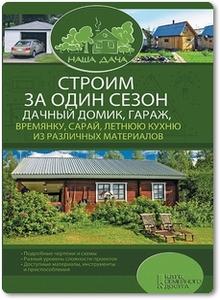 Строим за один сезон дачный домик, гараж, времянку, сарай, летнюю кухню из различных материалов - Подольский Ю.