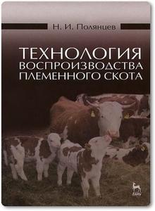 Технология воспроизводства племенного скота - Полянцев Н. И.