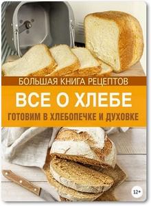 Все о хлебе: Готовим в хлебопечке и духовке - Михайлова И. А.