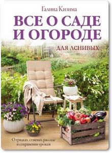 Все о саде и огороде для ленивых - Кизима Г.