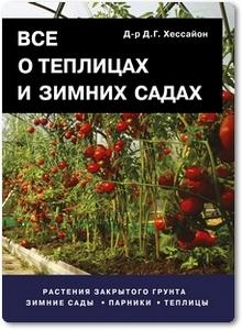 Все о теплицах и зимних садах - Хессайон Д. Г.