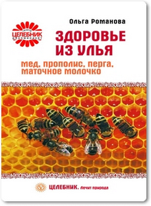 Здоровье из улья: Мед, прополис, перга, маточное молочко - Романова О.