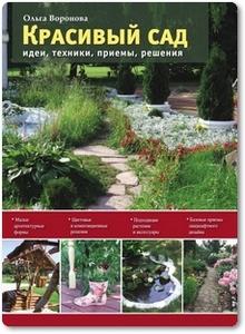 Красивый сад: Идеи, техники, приёмы, решения - Воронова О.