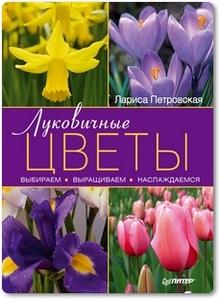 Луковичные цветы выбираем, выращиваем, наслаждаемся - Петровская Л.