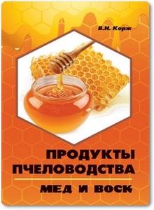 Продукты пчеловодства мед и воск - Корж В. Н.