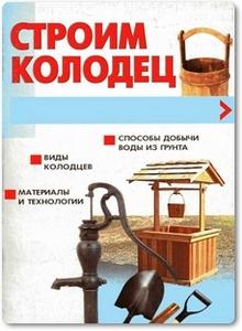 Строим колодец - Шайденкова Л. В.