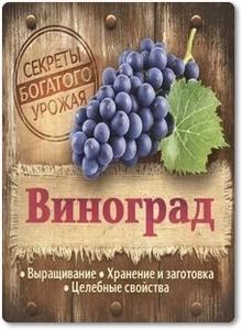 Виноград: Выращивание, хранение и заготовка, целебные свойства - Замулина Т.