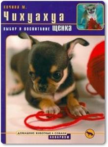 Чихуахуа: выбор и воспитание щенка - Кочина М. В.