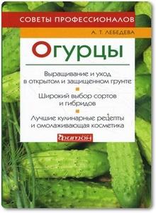 Огурцы: Советы профессионалов - Лебедева А. Т.