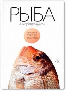 Рыба и морепродукты: лечебные свойства продуктов - Закревский В. В.