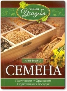 Семена: Получение, хранение, подготовка к посадке - Зорина А.