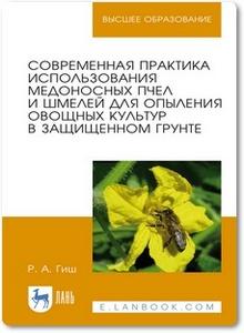 Современная практика использования медоносных пчел и шмелей для опыления овощных культур в защищенном грунте - Гиш Р. А.