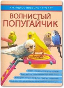 Волнистый попугайчик: Наглядное пособие по уходу - Митителло А. В.