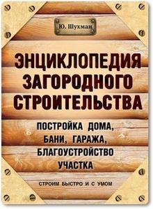 Энциклопедия загородного строительства - Шухман Ю. И.