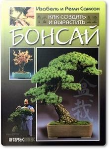 Как создать и вырастить бонсай - Самсон И.