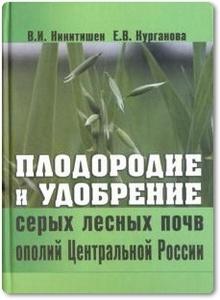 Плодородие и удобрение серых лесных почв ополий Центральной России - Никитишен В. И. и др.