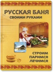 Русская баня своими руками: Строим, паримся, лечимся