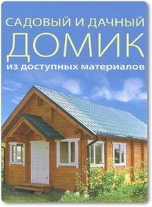 Садовый и дачный домик из доступных материалов - Серикова Г. А.