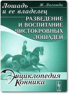 Лошадь и ее владелец: Разведение и воспитание чистокровных лошадей - Лагонди Ж.
