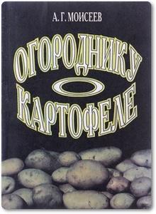 Огороднику о картофеле - Моисеев А. Г.