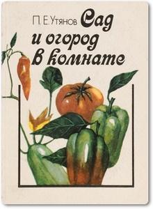 Сад и огород в комнате - Утянов П. Е.