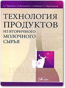 Технология продуктов из вторичного молочного сырья - Храмцов А. Г.