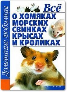 Все о хомяках, морских свинках, крысах и кроликах - Рыбалка С. В.
