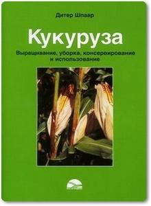Кукуруза: Выращивание, уборка, консервирование и использование - Шпаар Д.