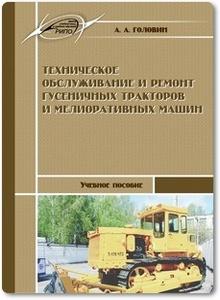 Техническое обслуживание и ремонт гусеничных тракторов и мелиоративных машин - Головин А. А.