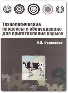 Технологические процессы и оборудование для приготовления кормов - Федоренко И.