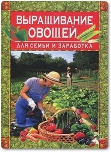 Выращивание овощей для семьи и заработка - Вадченко Н.