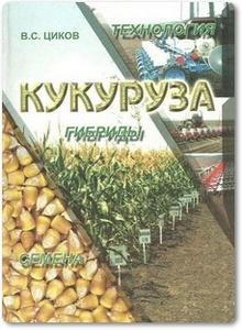 Кукуруза: технология, гибриды, семена - Циков В. С.