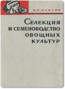 Селекция и семеноводство овощных культур - Павлов И. П.